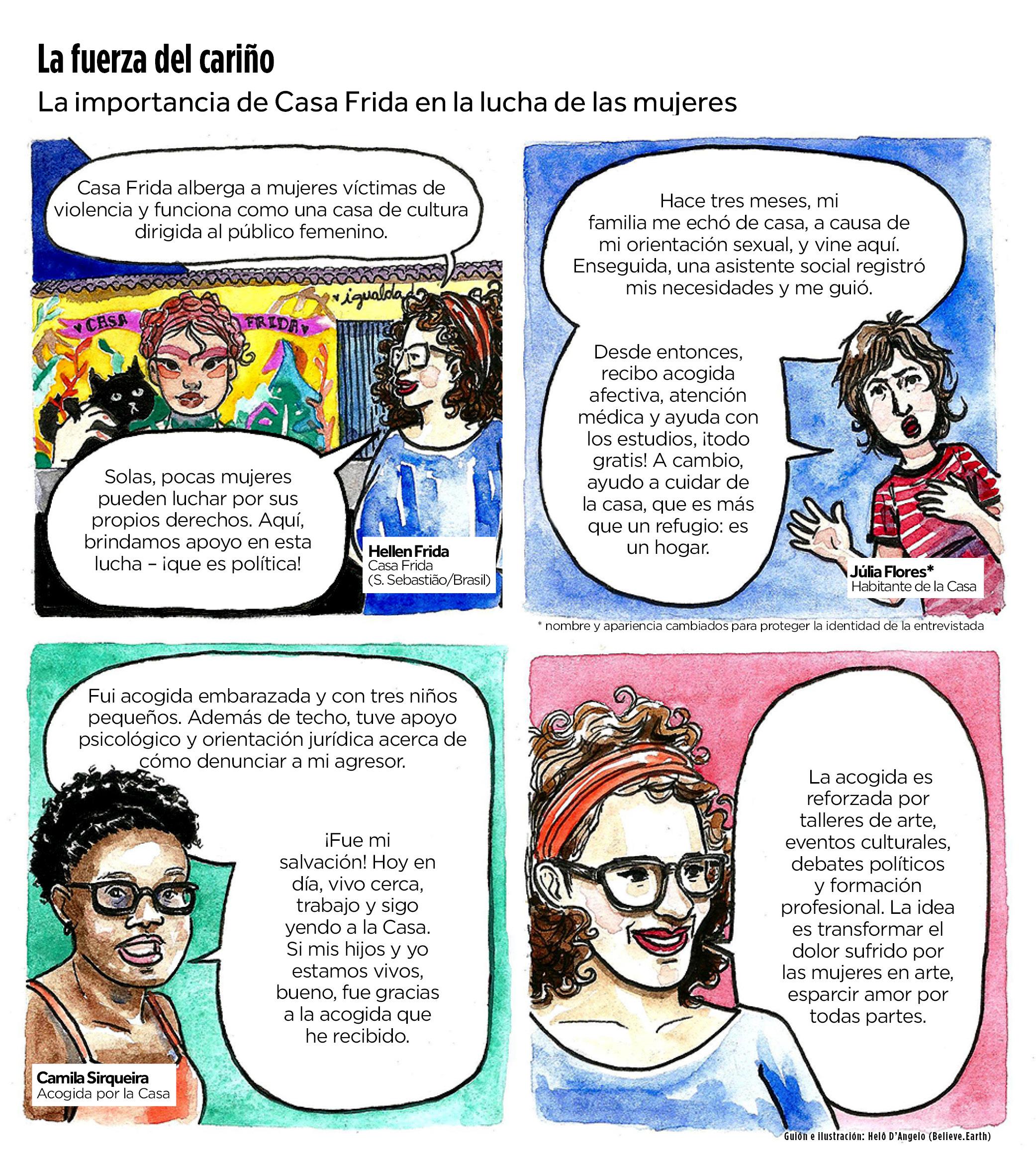 Título: La fuerza del cariño Linha fina: La importancia de Casa Frida en la lucha de las mujeres Comic 1: [Créditos] Hellen Frida, Casa Frida (São Sebastião/Brasil) [Hellen] Casa Frida alberga a mujeres víctimas de violencia y funciona como una casa de cultura dirigida al público femenino. Solas, pocas mujeres pueden luchar por sus propios derechos. Aquí, brindamos apoyo en esta lucha – ¡que es política! Comic 2: [Crédito] Júlia Flores*, habitante de la Casa [Julia] Hace tres meses, mi familia me echó de casa, a causa de mi orientación sexual, y vine aquí. Enseguida, una asistente social registró mis necesidades y me guió. Desde entonces, recibo acogida afectiva, atención médica y ayuda con los estudios, ¡todo gratis! A cambio, ayudo a cuidar de la casa, que es más que un refugio: es un hogar. * nombre y apariencia cambiados para proteger la identidad de las entrevistada Cómic 3: [Créditos] Camila Sirqueira, acogida por la Casa [Camila] Fui acogida embarazada y con tres niños pequeños. Además de techo, tuve apoyo psicológico y orientación jurídica acerca de cómo denunciar a mi agresor. ¡Fue mi salvación! Hoy en día, vivo cerca, trabajo y sigo yendo a la Casa. Si mis hijos y yo estamos vivos, bueno, fue gracias a la acogida que he recibido. Comic 4: [Hellen] La acogida es reforzada por talleres de arte, eventos culturales, debates políticos y formación profesional. La idea es transformar el dolor sufrido por las mujeres en arte, esparcir amor por todas partes. Guión e ilustración: Helô D'Ângelo / Believe.Earth